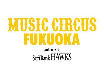 『 MUSIC CIRCUS FUKUOKA partner with SoftBank HAWKS』チケットをペア1組にプレゼント!